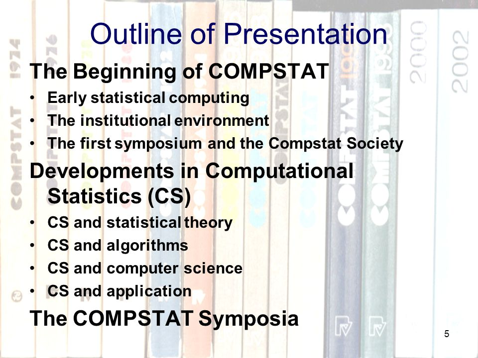 5 Outline of Presentation The Beginning of COMPSTAT Early statistical computing The institutional environment The first symposium and the Compstat Society Developments in Computational Statistics (CS) CS and statistical theory CS and algorithms CS and computer science CS and application The COMPSTAT Symposia