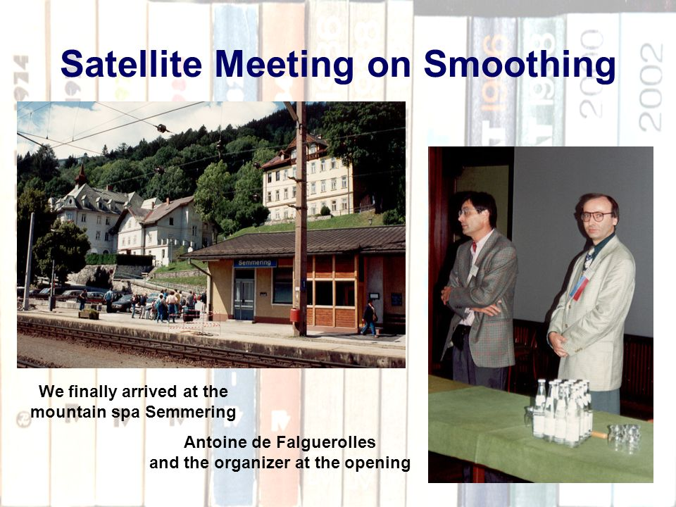 53 Satellite Meeting on Smoothing We finally arrived at the mountain spa Semmering Antoine de Falguerolles and the organizer at the opening