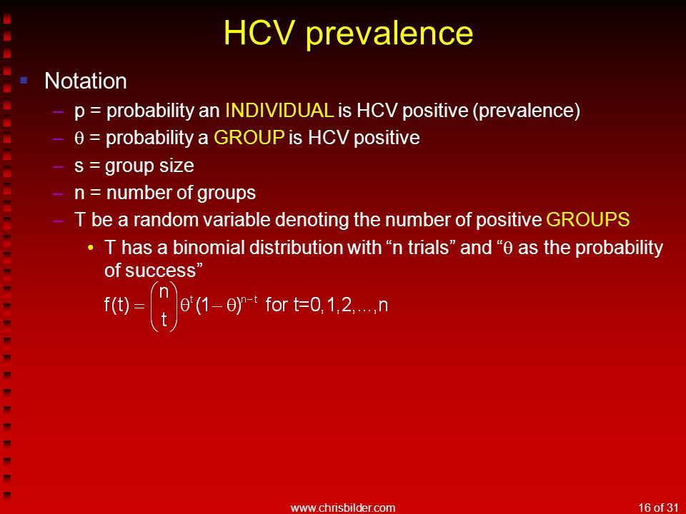 www.chrisbilder.com16 of 31 HCV prevalence  Notation –p = probability an INDIVIDUAL is HCV positive (prevalence) –  = probability a GROUP is HCV positive –s = group size –n = number of groups –T be a random variable denoting the number of positive GROUPS T has a binomial distribution with n trials and  as the probability of success