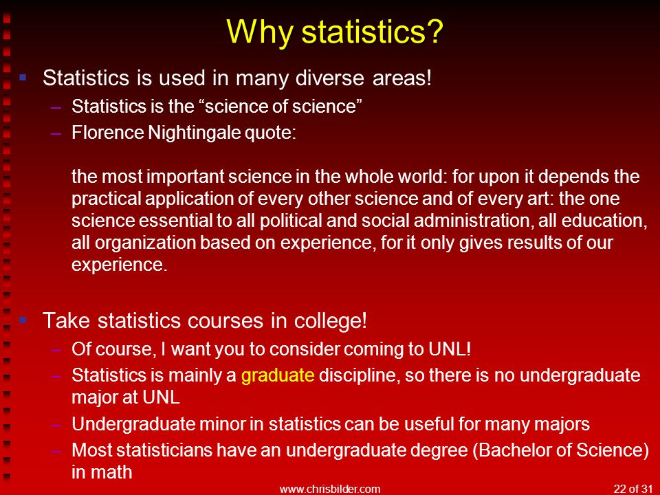 """www.chrisbilder.com22 of 31 Why statistics?  Statistics is used in many diverse areas! –Statistics is the """"science of science"""" –Florence Nightingale"""