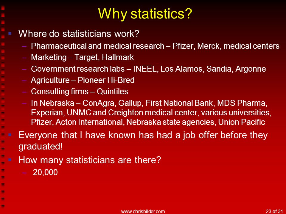 www.chrisbilder.com23 of 31 Why statistics?  Where do statisticians work? –Pharmaceutical and medical research – Pfizer, Merck, medical centers –Mark