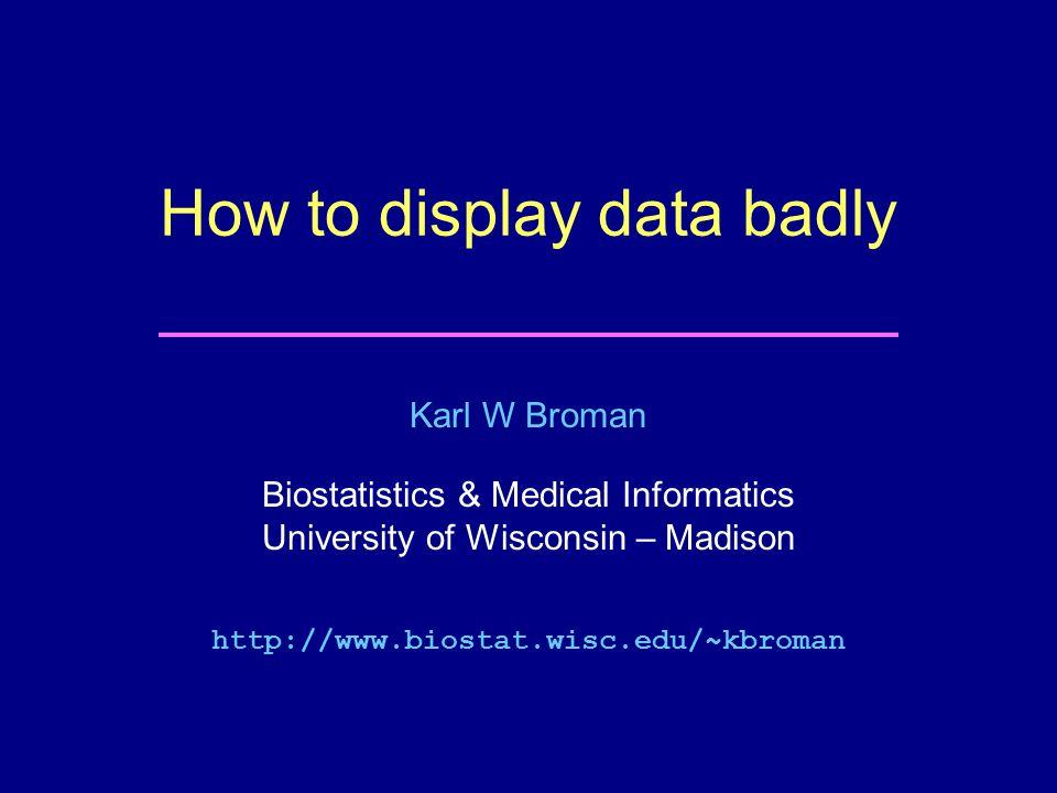 Karl W Broman Biostatistics & Medical Informatics University of Wisconsin – Madison http://www.biostat.wisc.edu/~kbroman How to display data badly
