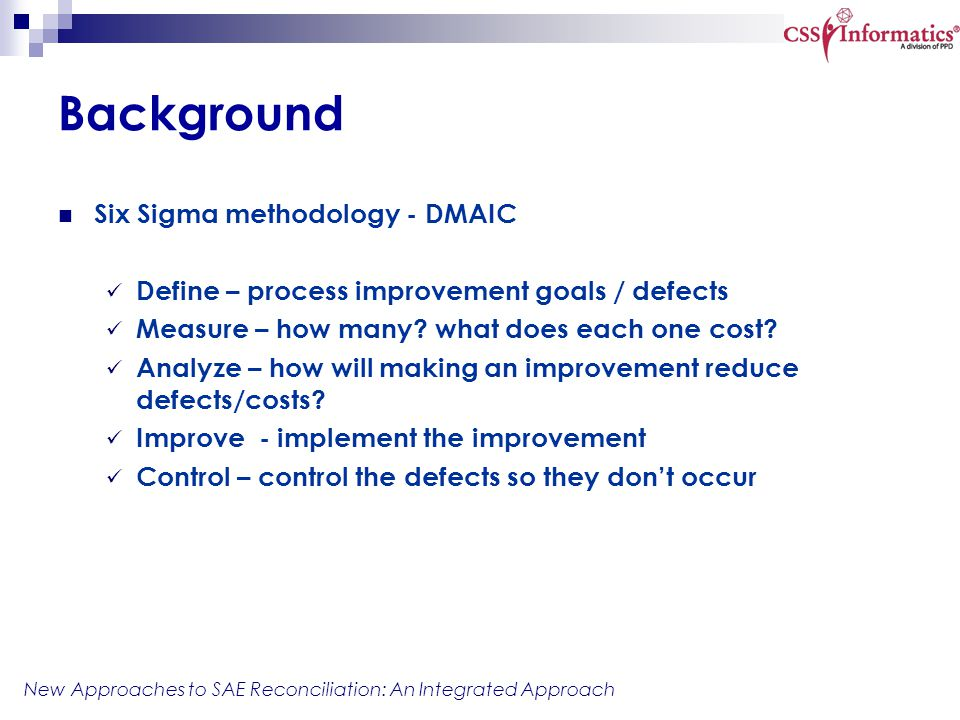 New Approaches to SAE Reconciliation: An Integrated Approach Background Six Sigma methodology - DMAIC Define – process improvement goals / defects Mea