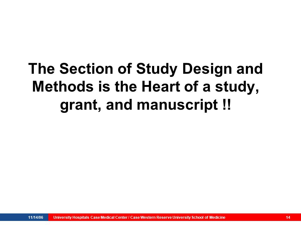 11/14/06University Hospitals Case Medical Center / Case Western Reserve University School of Medicine14 The Section of Study Design and Methods is the Heart of a study, grant, and manuscript !!