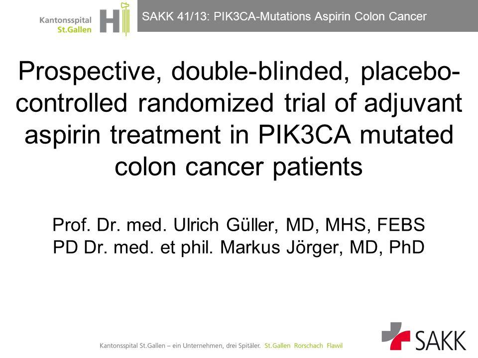 SAKK 41/13: PIK3CA-Mutations Aspirin Colon Cancer Prospective, double-blinded, placebo- controlled randomized trial of adjuvant aspirin treatment in PIK3CA mutated colon cancer patients Prof.