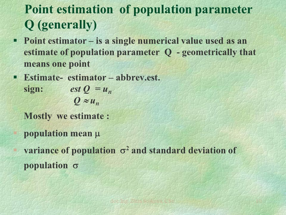 doc.Ing. Zlata Sojková, CSc.10 Point estimation of population parameter Q (generally) §Point estimator – is a single numerical value used as an estima