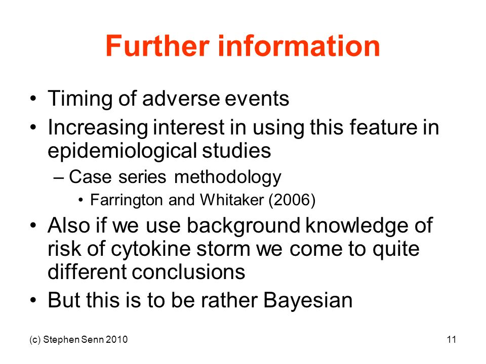 (c) Stephen Senn 201011 Further information Timing of adverse events Increasing interest in using this feature in epidemiological studies –Case series