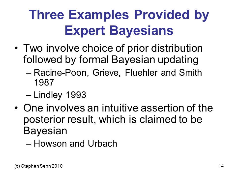 (c) Stephen Senn 201014 Three Examples Provided by Expert Bayesians Two involve choice of prior distribution followed by formal Bayesian updating –Racine-Poon, Grieve, Fluehler and Smith 1987 –Lindley 1993 One involves an intuitive assertion of the posterior result, which is claimed to be Bayesian –Howson and Urbach