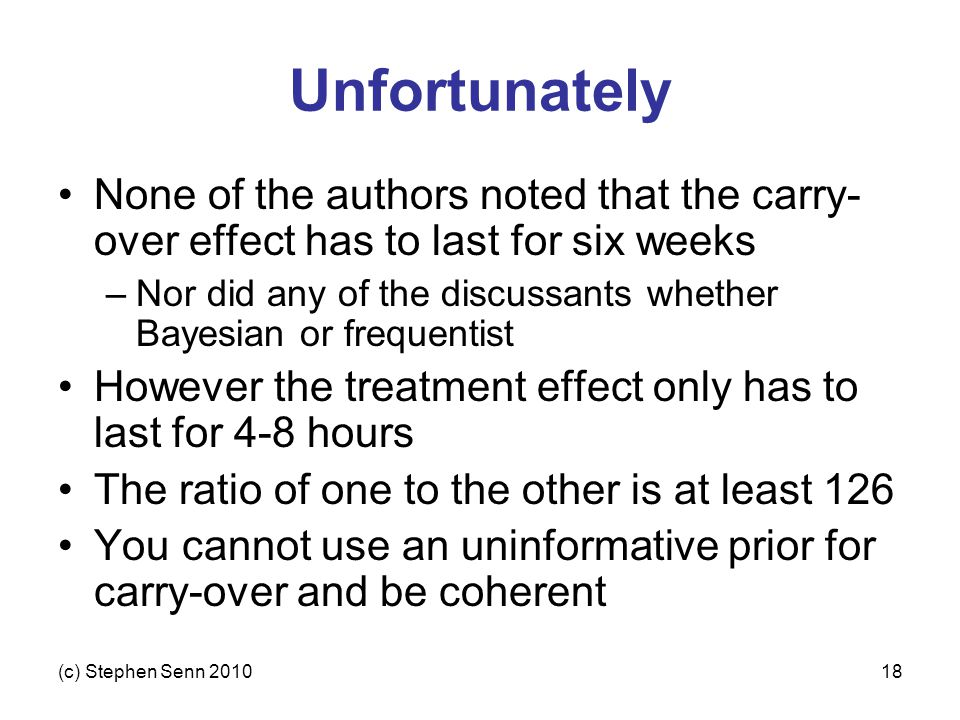 (c) Stephen Senn 201018 Unfortunately None of the authors noted that the carry- over effect has to last for six weeks –Nor did any of the discussants whether Bayesian or frequentist However the treatment effect only has to last for 4-8 hours The ratio of one to the other is at least 126 You cannot use an uninformative prior for carry-over and be coherent