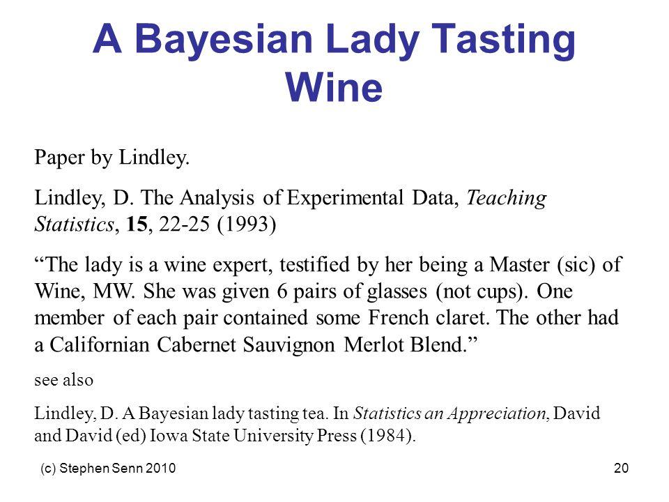 (c) Stephen Senn 201020 A Bayesian Lady Tasting Wine Paper by Lindley. Lindley, D. The Analysis of Experimental Data, Teaching Statistics, 15, 22-25 (
