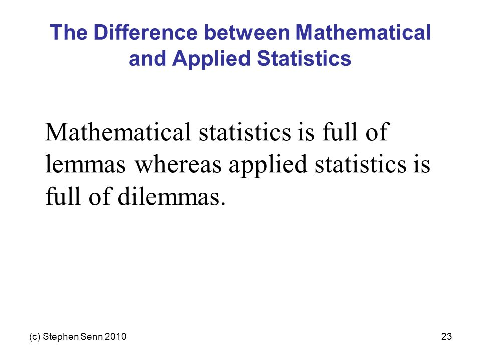 (c) Stephen Senn 201023 The Difference between Mathematical and Applied Statistics Mathematical statistics is full of lemmas whereas applied statistic