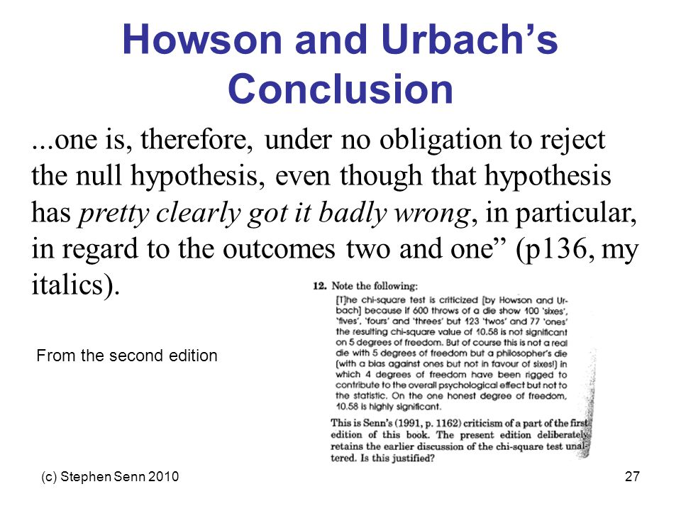 (c) Stephen Senn 201027 Howson and Urbach's Conclusion...one is, therefore, under no obligation to reject the null hypothesis, even though that hypothesis has pretty clearly got it badly wrong, in particular, in regard to the outcomes two and one (p136, my italics).