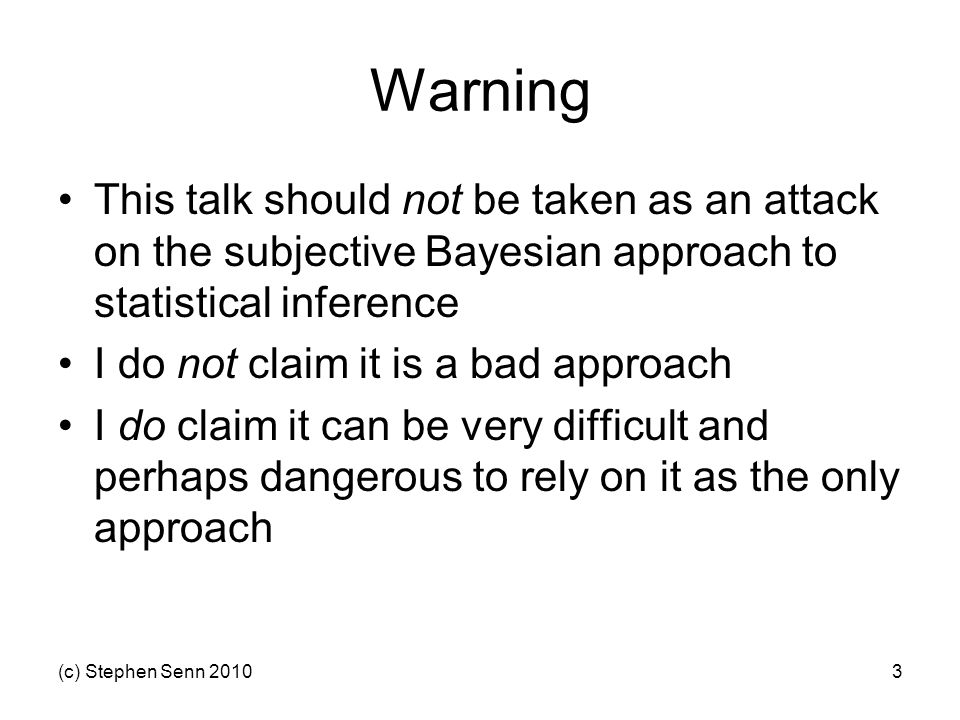 (c) Stephen Senn 20103 Warning This talk should not be taken as an attack on the subjective Bayesian approach to statistical inference I do not claim it is a bad approach I do claim it can be very difficult and perhaps dangerous to rely on it as the only approach