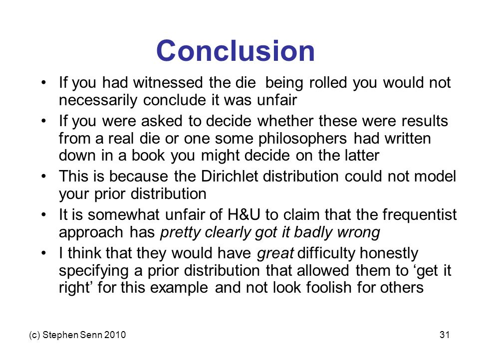 (c) Stephen Senn 201031 Conclusion If you had witnessed the die being rolled you would not necessarily conclude it was unfair If you were asked to decide whether these were results from a real die or one some philosophers had written down in a book you might decide on the latter This is because the Dirichlet distribution could not model your prior distribution It is somewhat unfair of H&U to claim that the frequentist approach has pretty clearly got it badly wrong I think that they would have great difficulty honestly specifying a prior distribution that allowed them to 'get it right' for this example and not look foolish for others
