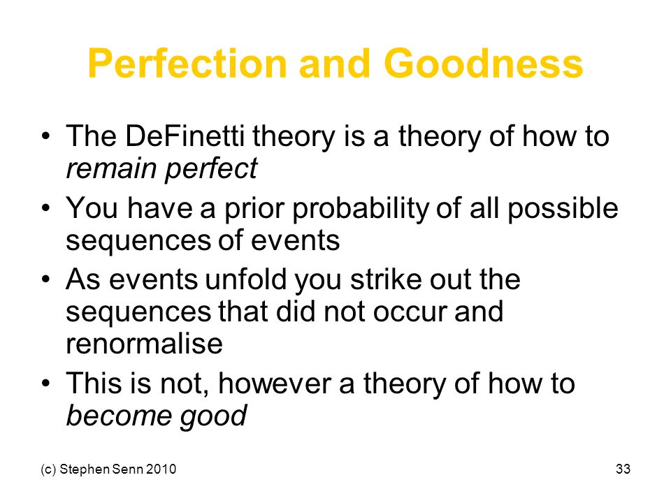 (c) Stephen Senn 201033 Perfection and Goodness The DeFinetti theory is a theory of how to remain perfect You have a prior probability of all possible sequences of events As events unfold you strike out the sequences that did not occur and renormalise This is not, however a theory of how to become good