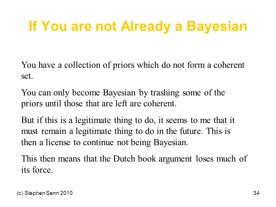 (c) Stephen Senn 201034 If You are not Already a Bayesian You have a collection of priors which do not form a coherent set. You can only become Bayesi