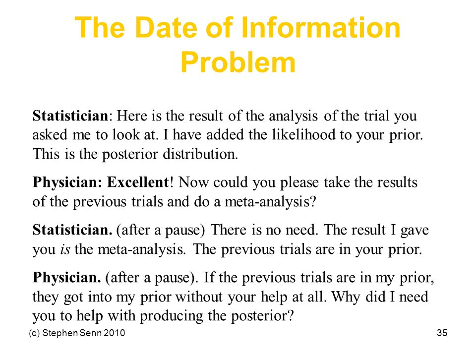 (c) Stephen Senn 201035 The Date of Information Problem Statistician: Here is the result of the analysis of the trial you asked me to look at.