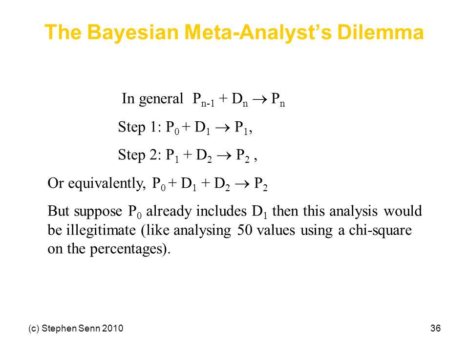 (c) Stephen Senn 201036 The Bayesian Meta-Analyst's Dilemma In general P n-1 + D n  P n Step 1: P 0 + D 1  P 1, Step 2: P 1 + D 2  P 2, Or equival