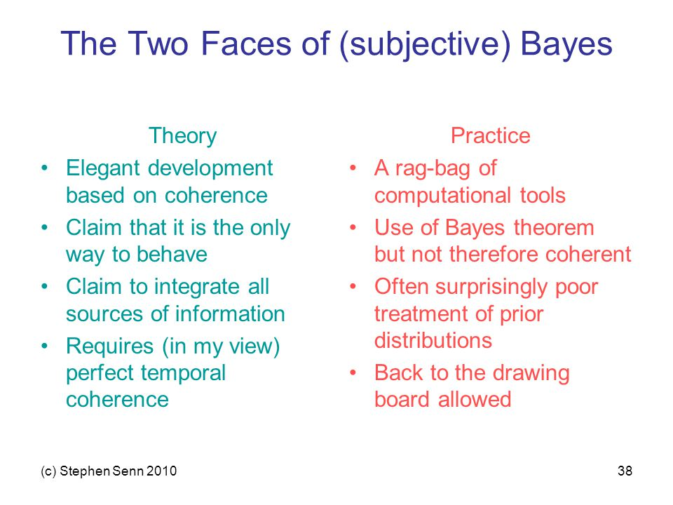 (c) Stephen Senn 201038 The Two Faces of (subjective) Bayes Theory Elegant development based on coherence Claim that it is the only way to behave Claim to integrate all sources of information Requires (in my view) perfect temporal coherence Practice A rag-bag of computational tools Use of Bayes theorem but not therefore coherent Often surprisingly poor treatment of prior distributions Back to the drawing board allowed