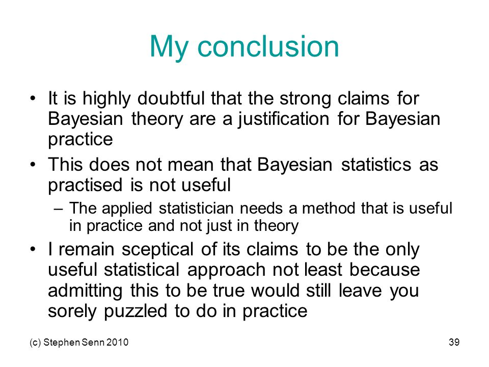 (c) Stephen Senn 201039 My conclusion It is highly doubtful that the strong claims for Bayesian theory are a justification for Bayesian practice This