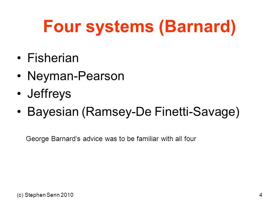 (c) Stephen Senn 20104 Four systems (Barnard) Fisherian Neyman-Pearson Jeffreys Bayesian (Ramsey-De Finetti-Savage) George Barnard's advice was to be