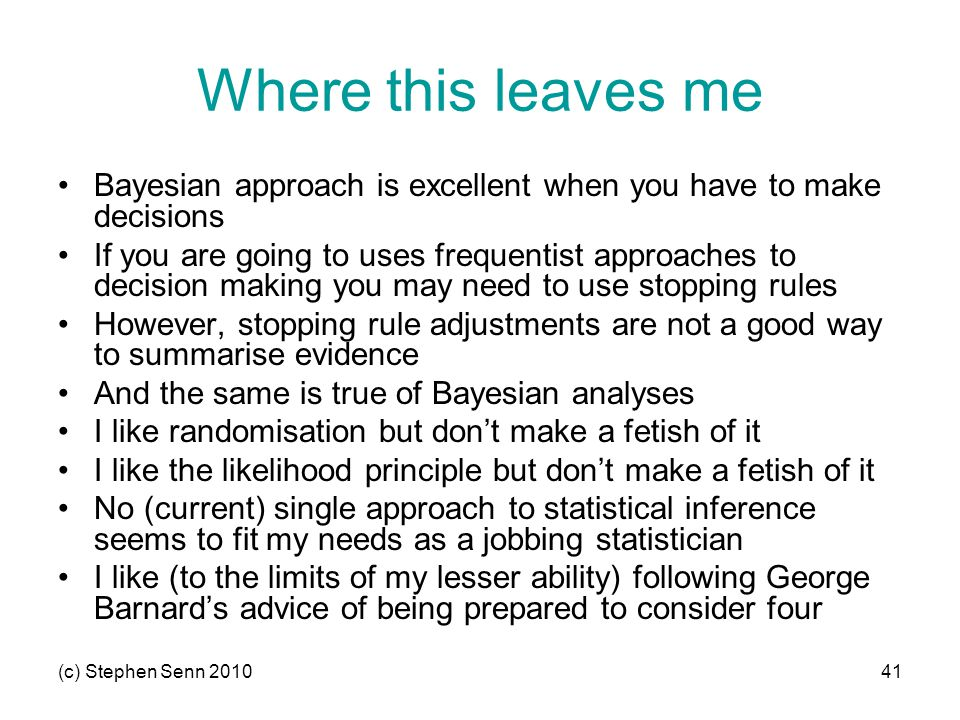 (c) Stephen Senn 201041 Where this leaves me Bayesian approach is excellent when you have to make decisions If you are going to uses frequentist approaches to decision making you may need to use stopping rules However, stopping rule adjustments are not a good way to summarise evidence And the same is true of Bayesian analyses I like randomisation but don't make a fetish of it I like the likelihood principle but don't make a fetish of it No (current) single approach to statistical inference seems to fit my needs as a jobbing statistician I like (to the limits of my lesser ability) following George Barnard's advice of being prepared to consider four