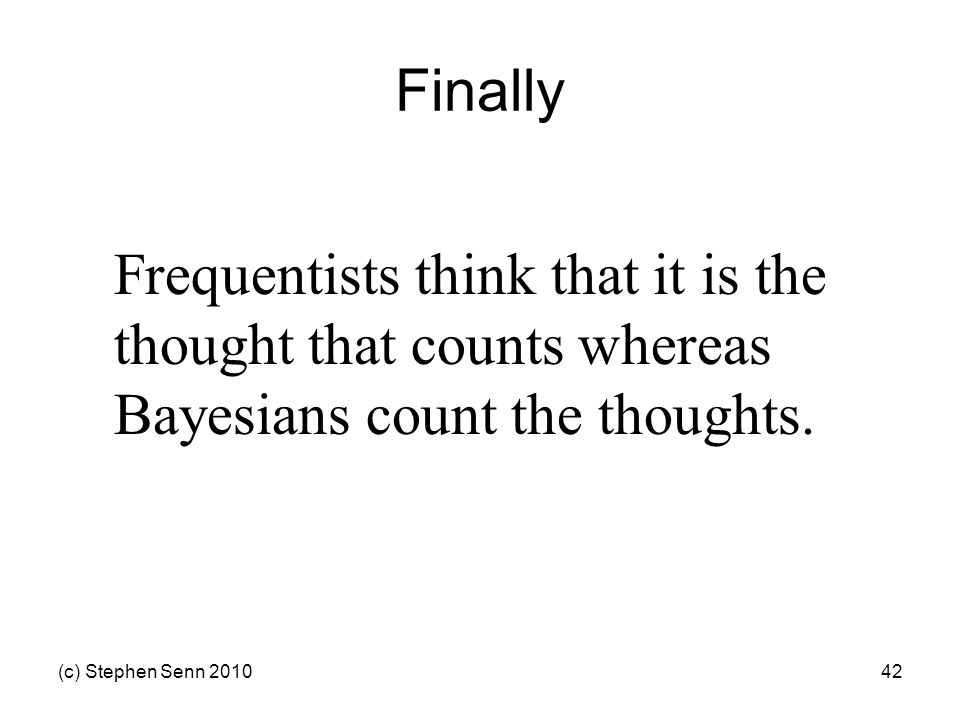 (c) Stephen Senn 201042 Finally Frequentists think that it is the thought that counts whereas Bayesians count the thoughts.