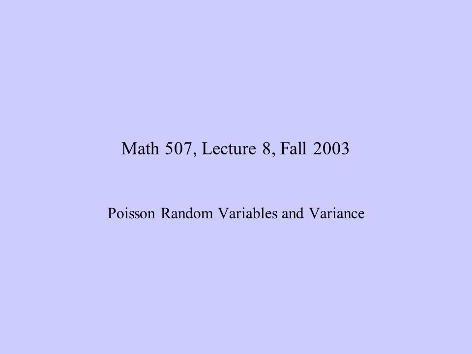 10/8/2003Math 507, Lecture 8, Poisson and Variance 32 Variance of Discrete Random Variables The variance of the families of random variables we have met is easily calculated (see the book for the proofs) –If X~binomial(n,p), then Var(X)=npq –If X~geometric(p), then –If X~geometric(n,A,N), then Note that if we define p=A/n, then this formula becomes in which only the final factor differs from the variance of the binomial.