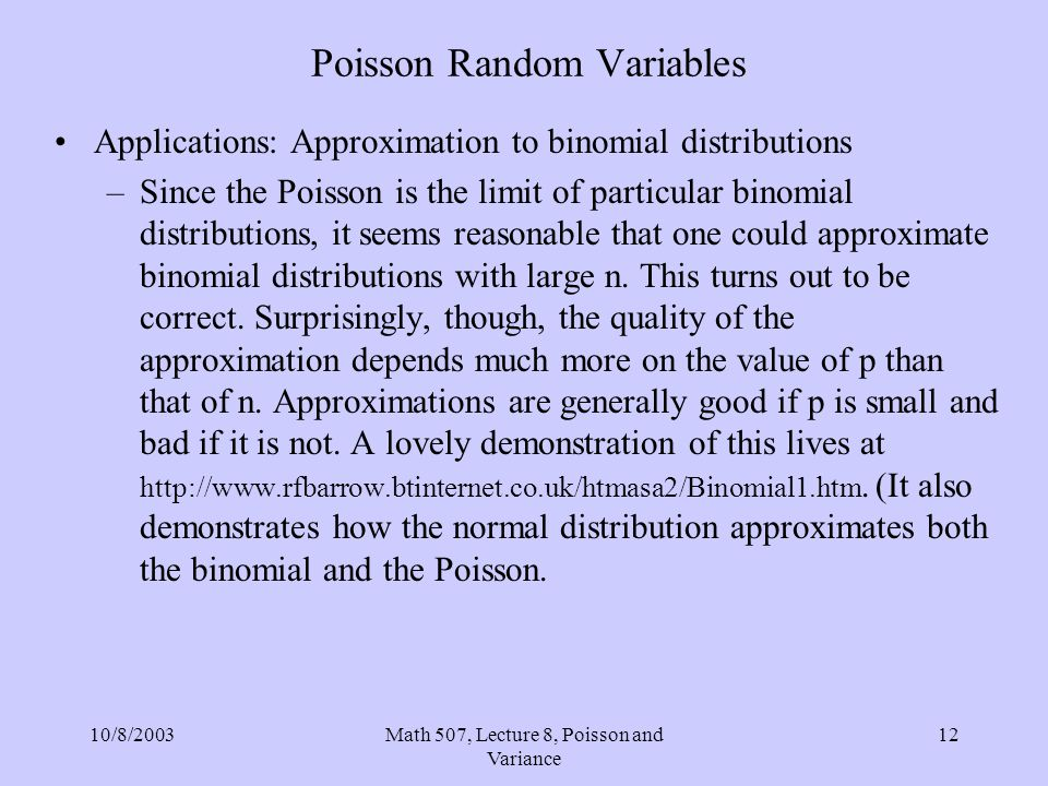 10/8/2003Math 507, Lecture 8, Poisson and Variance 12 Poisson Random Variables Applications: Approximation to binomial distributions –Since the Poisso