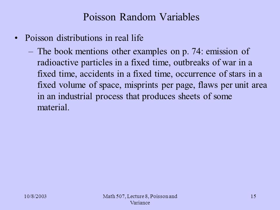10/8/2003Math 507, Lecture 8, Poisson and Variance 15 Poisson Random Variables Poisson distributions in real life –The book mentions other examples on