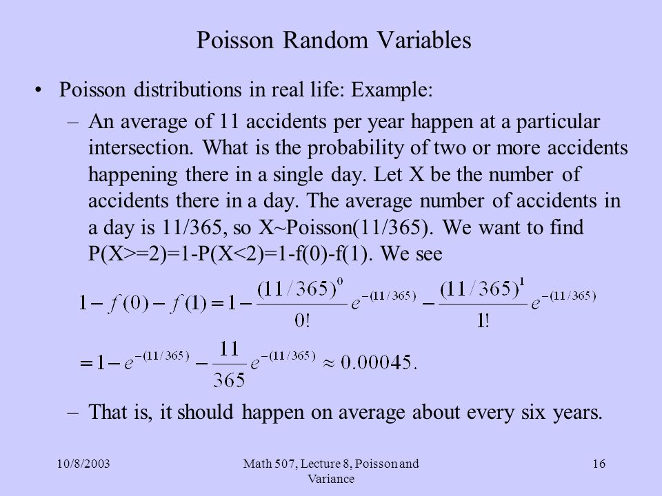 10/8/2003Math 507, Lecture 8, Poisson and Variance 16 Poisson Random Variables Poisson distributions in real life: Example: –An average of 11 accident