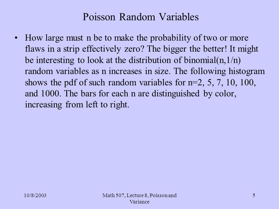 10/8/2003Math 507, Lecture 8, Poisson and Variance 5 Poisson Random Variables How large must n be to make the probability of two or more flaws in a st