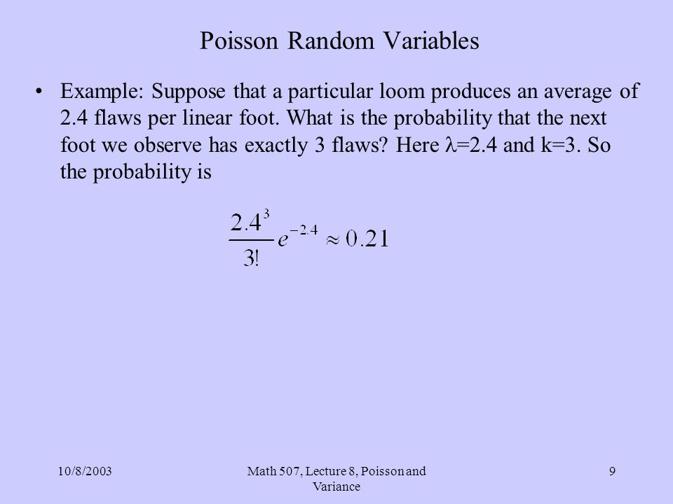 10/8/2003Math 507, Lecture 8, Poisson and Variance 9 Poisson Random Variables Example: Suppose that a particular loom produces an average of 2.4 flaws