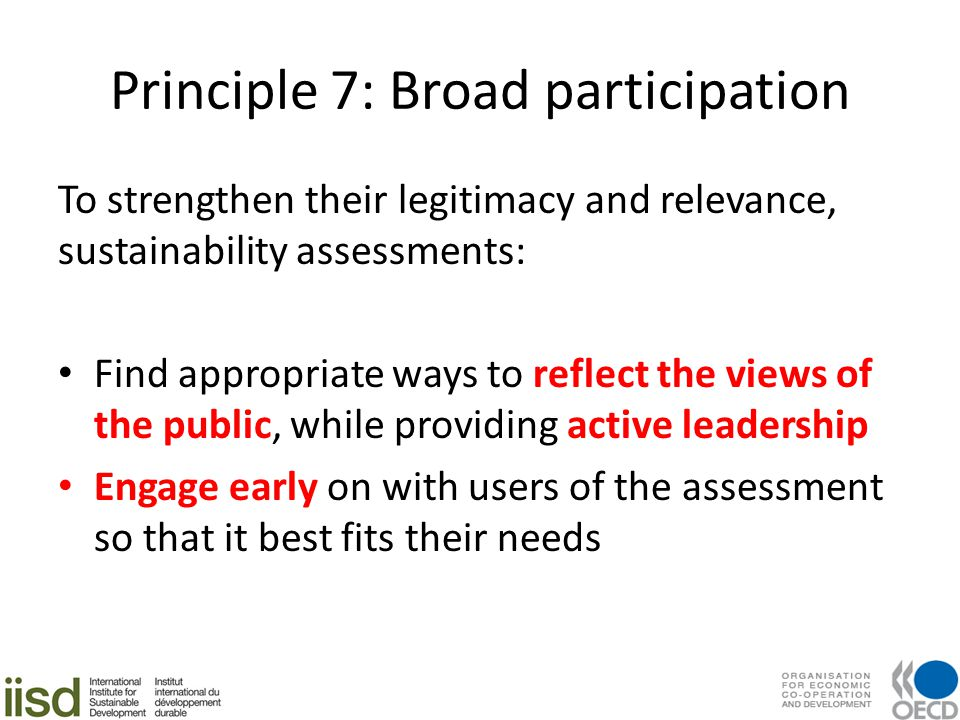 Principle 7: Broad participation To strengthen their legitimacy and relevance, sustainability assessments: Find appropriate ways to reflect the views of the public, while providing active leadership Engage early on with users of the assessment so that it best fits their needs