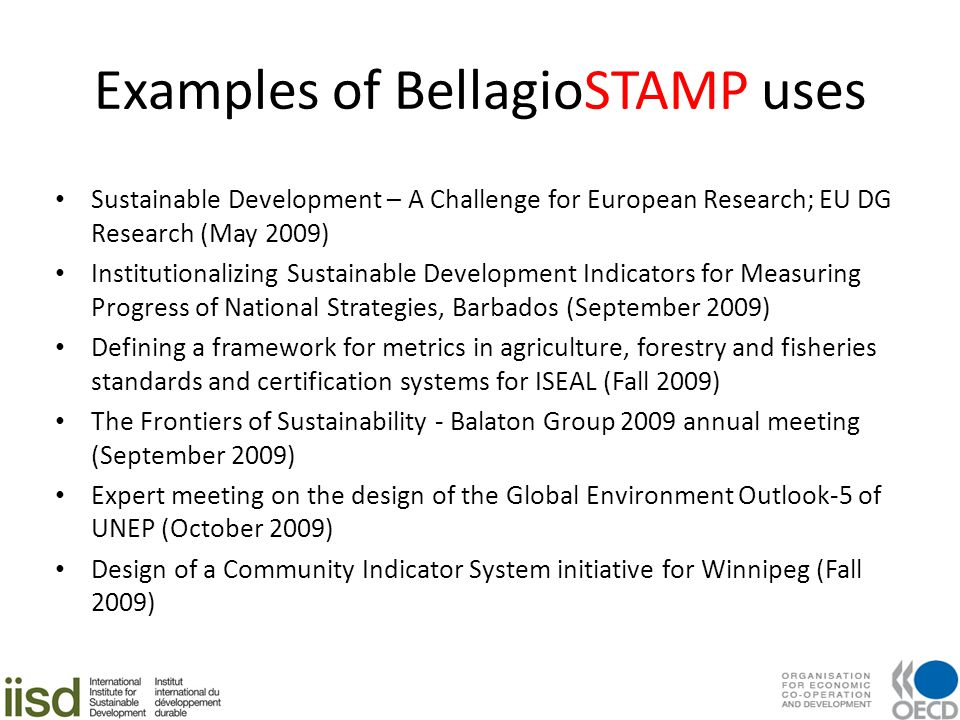 Examples of BellagioSTAMP uses Sustainable Development – A Challenge for European Research; EU DG Research (May 2009) Institutionalizing Sustainable Development Indicators for Measuring Progress of National Strategies, Barbados (September 2009) Defining a framework for metrics in agriculture, forestry and fisheries standards and certification systems for ISEAL (Fall 2009) The Frontiers of Sustainability - Balaton Group 2009 annual meeting (September 2009) Expert meeting on the design of the Global Environment Outlook-5 of UNEP (October 2009) Design of a Community Indicator System initiative for Winnipeg (Fall 2009)