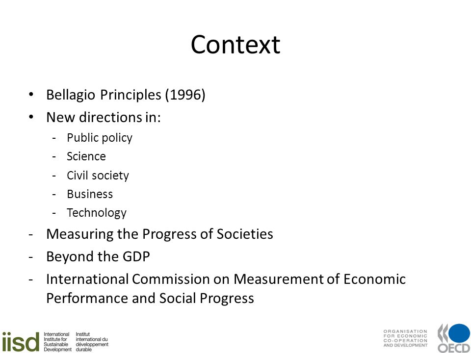 Context Bellagio Principles (1996) New directions in: -Public policy -Science -Civil society -Business -Technology -Measuring the Progress of Societies -Beyond the GDP -International Commission on Measurement of Economic Performance and Social Progress