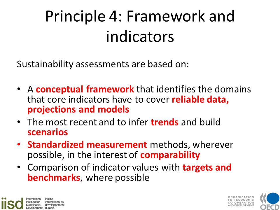 Principle 4: Framework and indicators Sustainability assessments are based on: A conceptual framework that identifies the domains that core indicators have to cover reliable data, projections and models The most recent and to infer trends and build scenarios Standardized measurement methods, wherever possible, in the interest of comparability Comparison of indicator values with targets and benchmarks, where possible