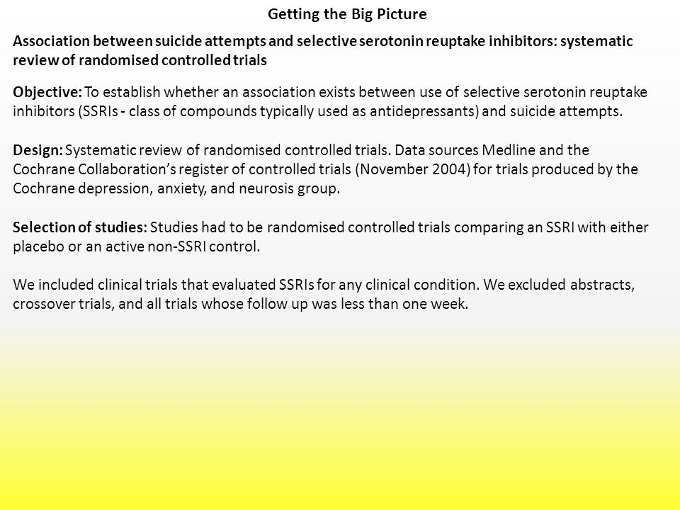 Getting the Big Picture Association between suicide attempts and selective serotonin reuptake inhibitors: systematic review of randomised controlled trials Objective: To establish whether an association exists between use of selective serotonin reuptake inhibitors (SSRIs - class of compounds typically used as antidepressants) and suicide attempts.