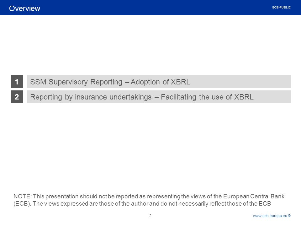 Rubric www.ecb.europa.eu © Overview 2 1 2Reporting by insurance undertakings – Facilitating the use of XBRL SSM Supervisory Reporting – Adoption of XBRL NOTE: This presentation should not be reported as representing the views of the European Central Bank (ECB).
