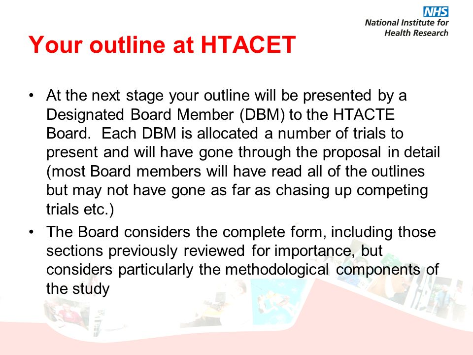 Your outline at HTACET At the next stage your outline will be presented by a Designated Board Member (DBM) to the HTACTE Board. Each DBM is allocated