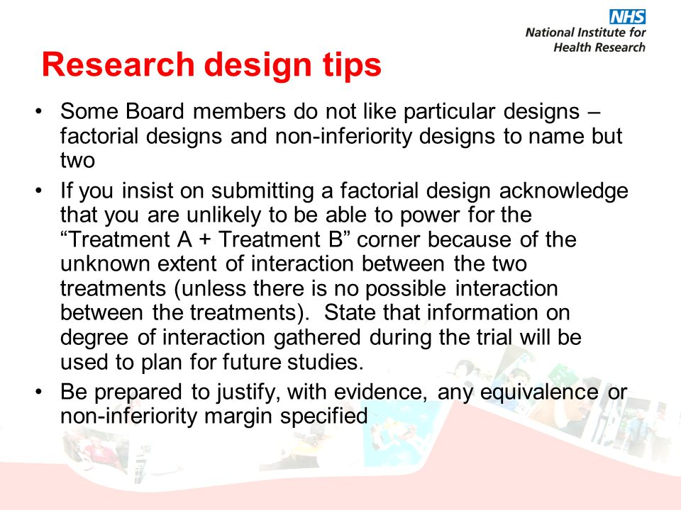 Research design tips Some Board members do not like particular designs – factorial designs and non-inferiority designs to name but two If you insist o