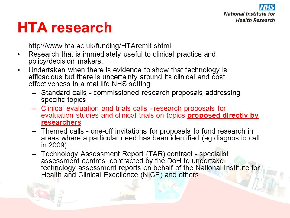 HTA research http://www.hta.ac.uk/funding/HTAremit.shtml Research that is immediately useful to clinical practice and policy/decision makers. Undertak