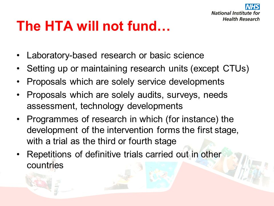 The HTA will not fund… Laboratory-based research or basic science Setting up or maintaining research units (except CTUs) Proposals which are solely se