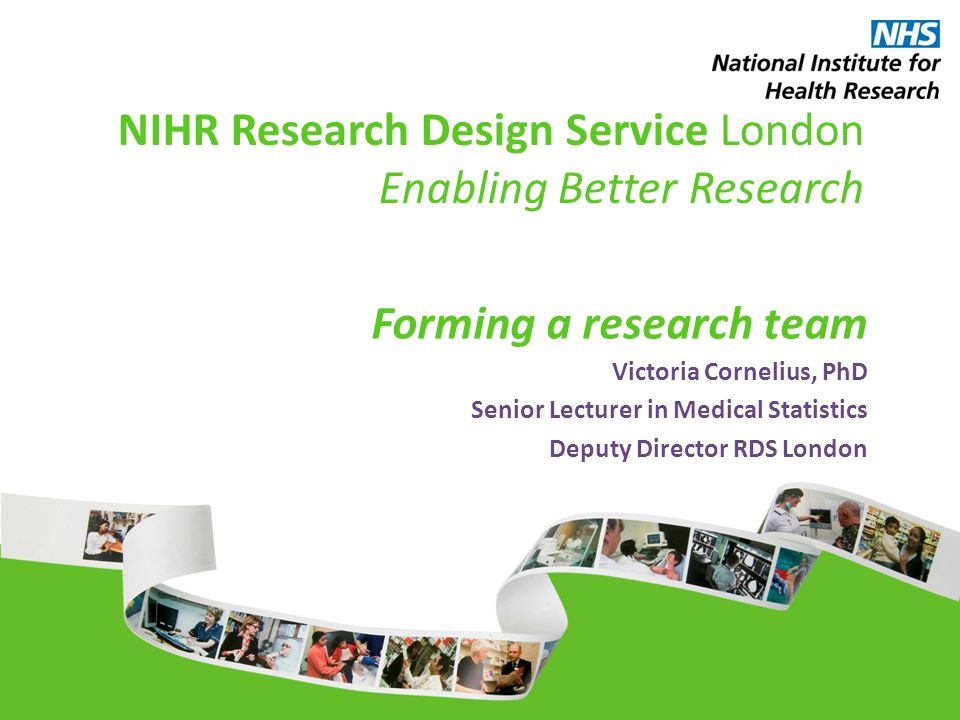 NIHR Research Design Service London Enabling Better Research Forming a research team Victoria Cornelius, PhD Senior Lecturer in Medical Statistics Deputy Director RDS London