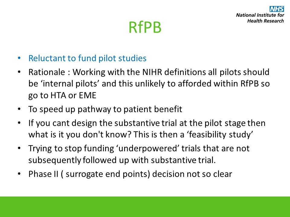 RfPB Reluctant to fund pilot studies Rationale : Working with the NIHR definitions all pilots should be 'internal pilots' and this unlikely to afforded within RfPB so go to HTA or EME To speed up pathway to patient benefit If you cant design the substantive trial at the pilot stage then what is it you don t know.