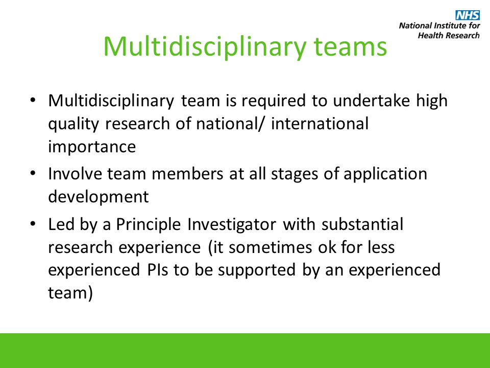 Multidisciplinary teams Multidisciplinary team is required to undertake high quality research of national/ international importance Involve team members at all stages of application development Led by a Principle Investigator with substantial research experience (it sometimes ok for less experienced PIs to be supported by an experienced team)