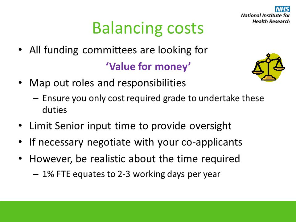 Balancing costs All funding committees are looking for 'Value for money' Map out roles and responsibilities – Ensure you only cost required grade to undertake these duties Limit Senior input time to provide oversight If necessary negotiate with your co-applicants However, be realistic about the time required – 1% FTE equates to 2-3 working days per year
