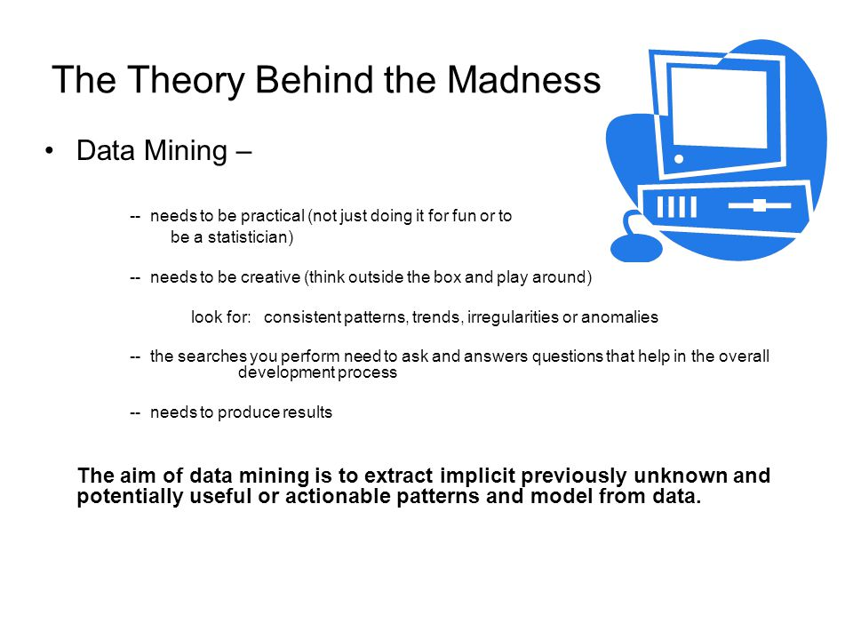 The Theory Behind the Madness, Continued Data Mining empowers users to direct their activities by delivering accurate and useful information not available in raw data.
