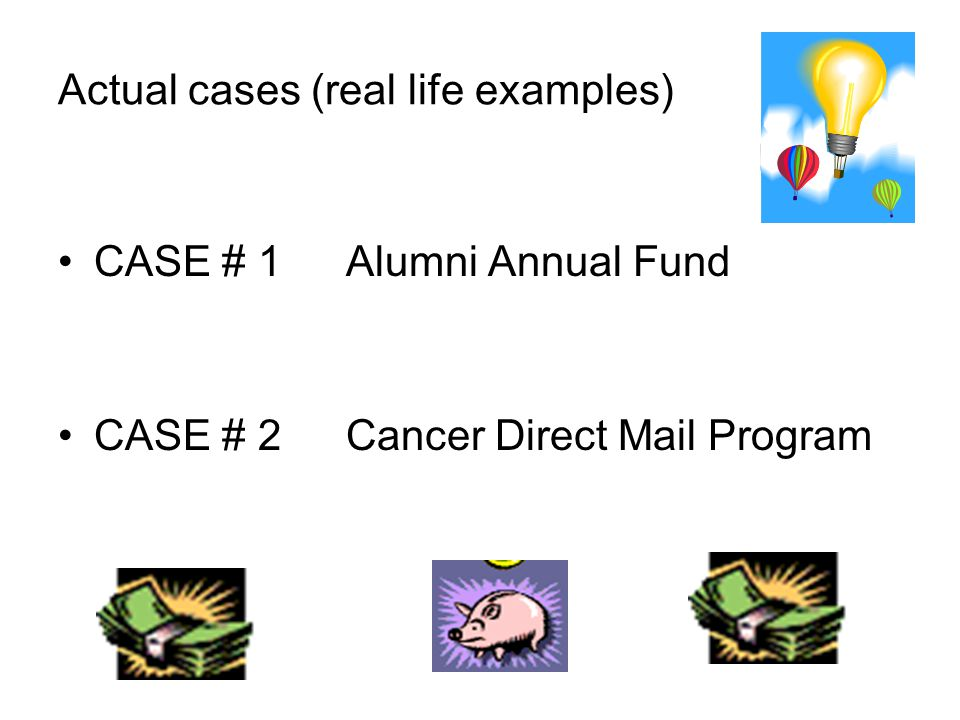 Actual cases (real life examples) CASE # 1Alumni Annual Fund CASE # 2Cancer Direct Mail Program