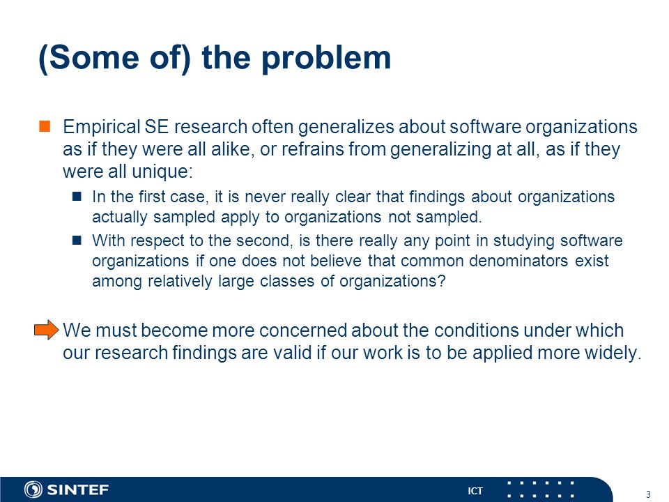 ICT 3 (Some of) the problem Empirical SE research often generalizes about software organizations as if they were all alike, or refrains from generalizing at all, as if they were all unique: In the first case, it is never really clear that findings about organizations actually sampled apply to organizations not sampled.